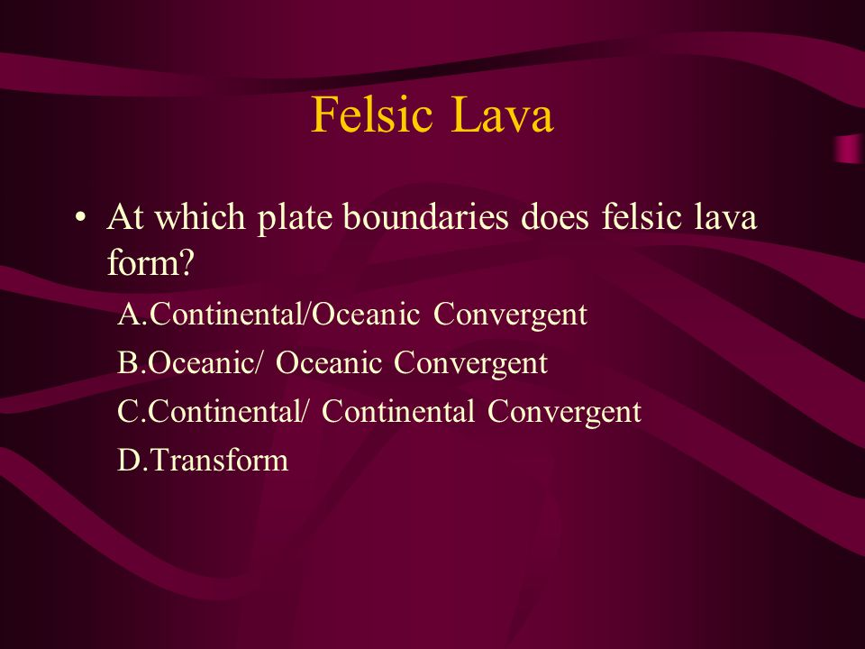 Felsic Lava At which plate boundaries does felsic lava form