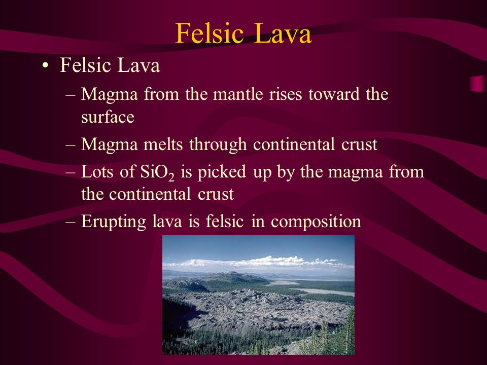Felsic Lava Felsic Lava Magma from the mantle rises toward the surface