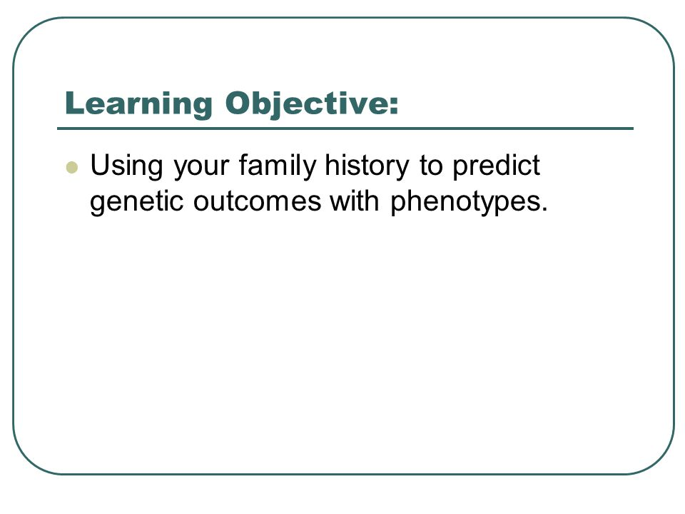 Learning Objective: Using your family history to predict genetic outcomes with phenotypes.