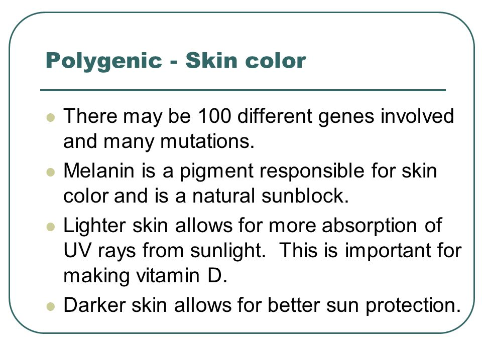 Polygenic - Skin color There may be 100 different genes involved and many mutations.
