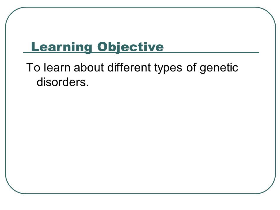Learning Objective To learn about different types of genetic disorders.