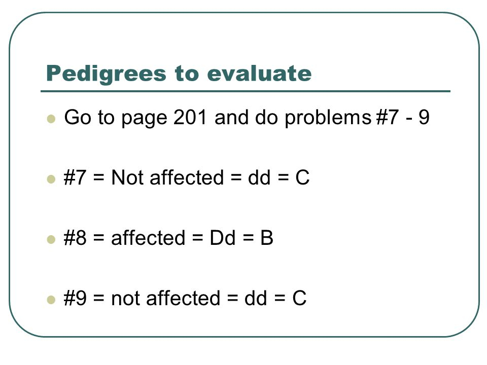 Pedigrees to evaluate Go to page 201 and do problems #7 - 9