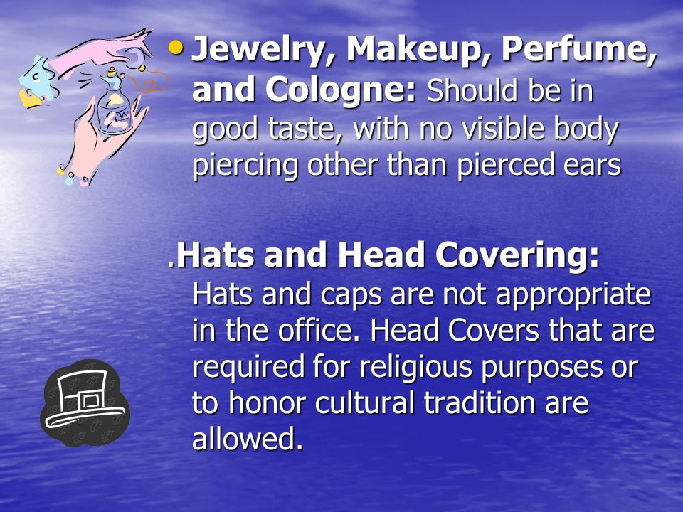 Jewelry, Makeup, Perfume, and Cologne: Should be in good taste, with no visible body piercing other than pierced ears