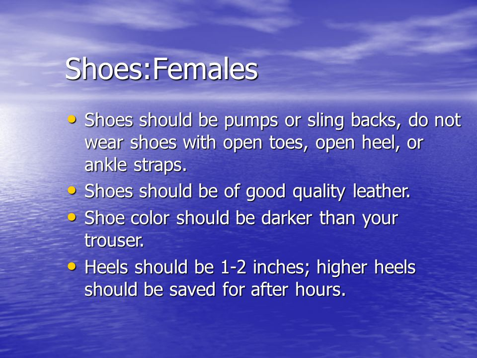 Shoes:Females Shoes should be pumps or sling backs, do not wear shoes with open toes, open heel, or ankle straps.
