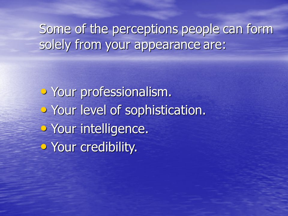 Some of the perceptions people can form solely from your appearance are: