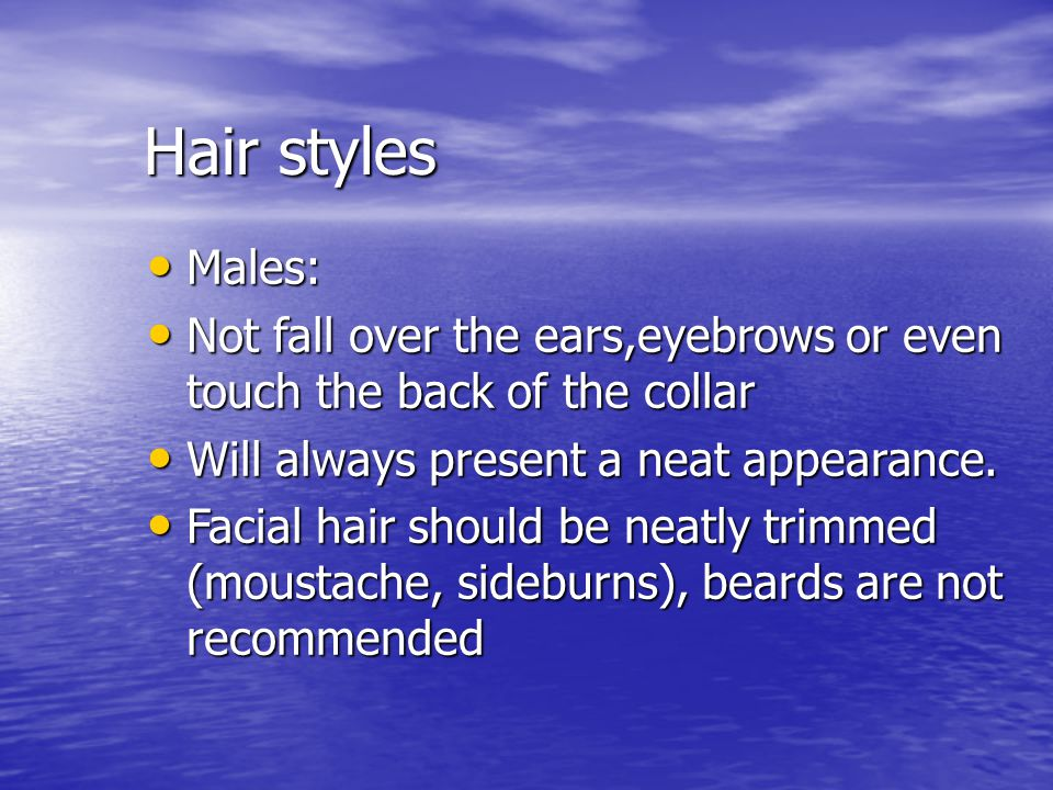 Hair styles Males: Not fall over the ears,eyebrows or even touch the back of the collar. Will always present a neat appearance.