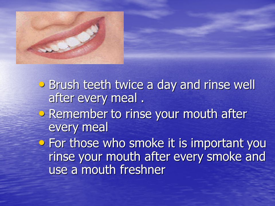 Teeth Brush teeth twice a day and rinse well after every meal .