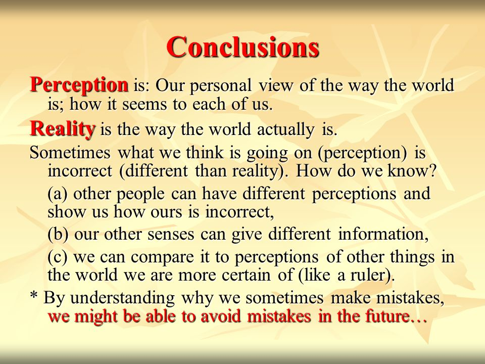 Conclusions Perception is: Our personal view of the way the world is; how it seems to each of us. Reality is the way the world actually is.