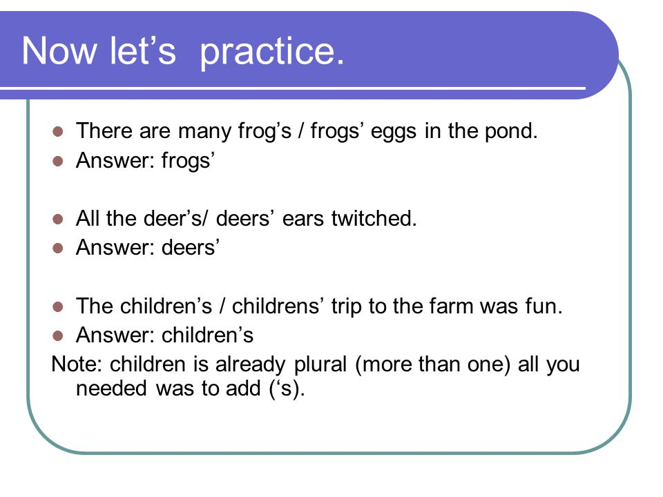 Now let's practice. There are many frog's / frogs' eggs in the pond.