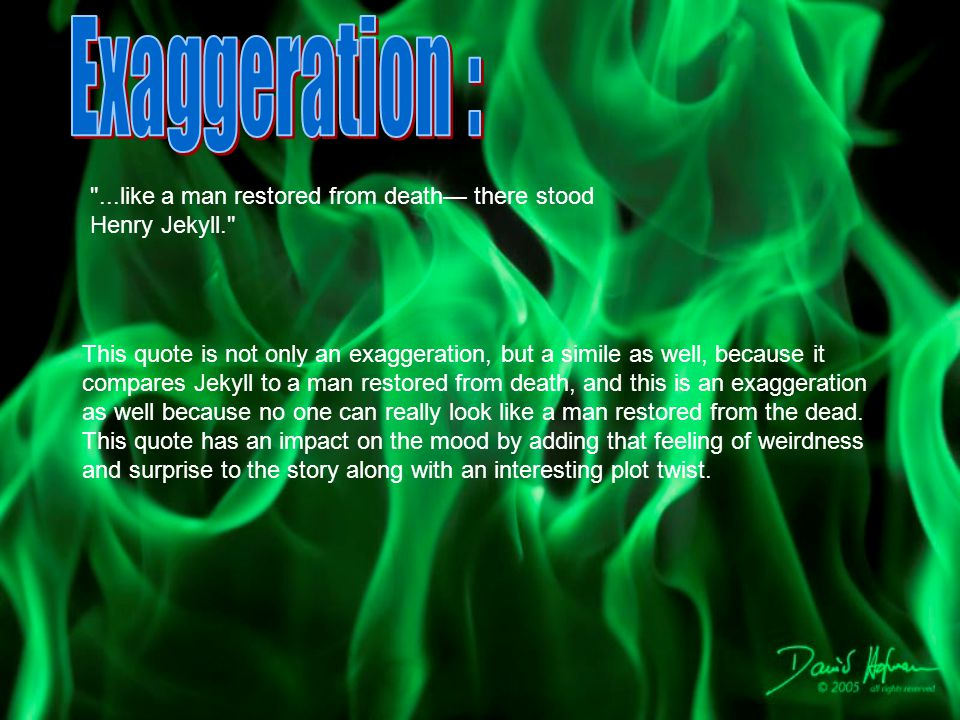 Exaggeration : ...like a man restored from death— there stood Henry Jekyll.