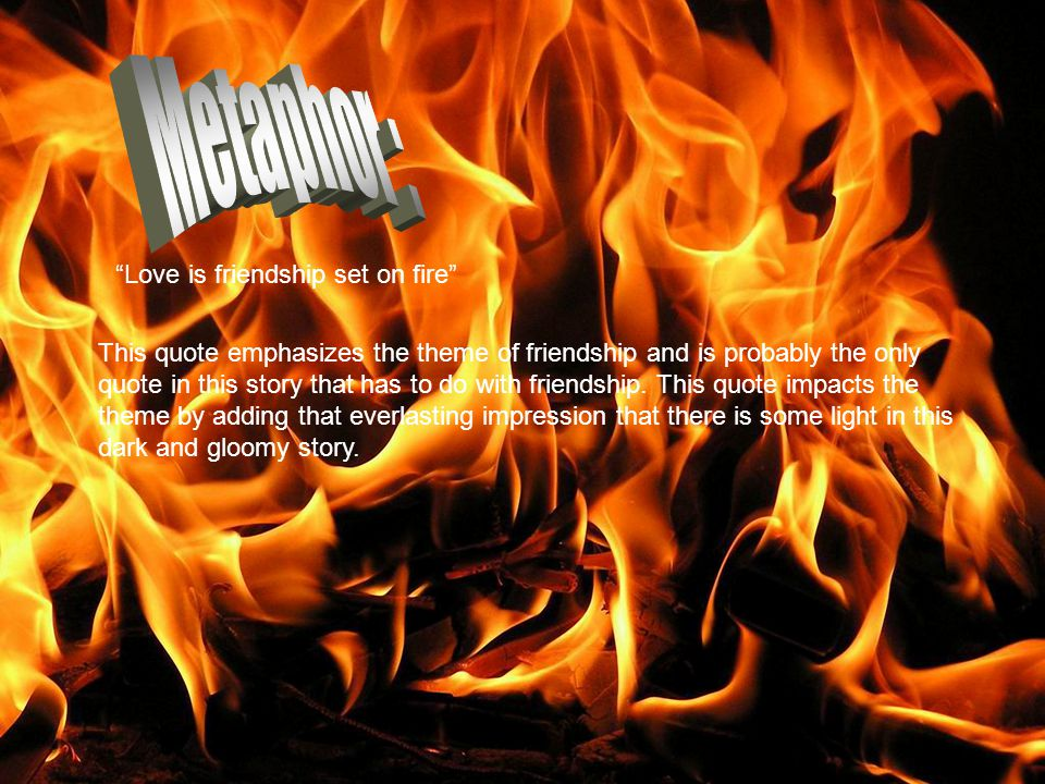 Metaphor : Love is friendship set on fire