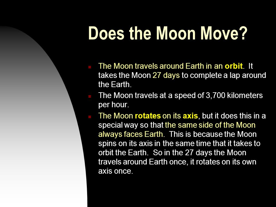 Does the Moon Move The Moon travels around Earth in an orbit. It takes the Moon 27 days to complete a lap around the Earth.