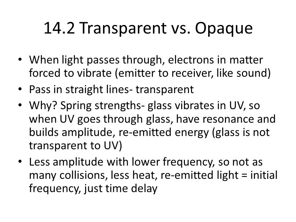 14.2 Transparent vs. Opaque When light passes through, electrons in matter forced to vibrate (emitter to receiver, like sound)