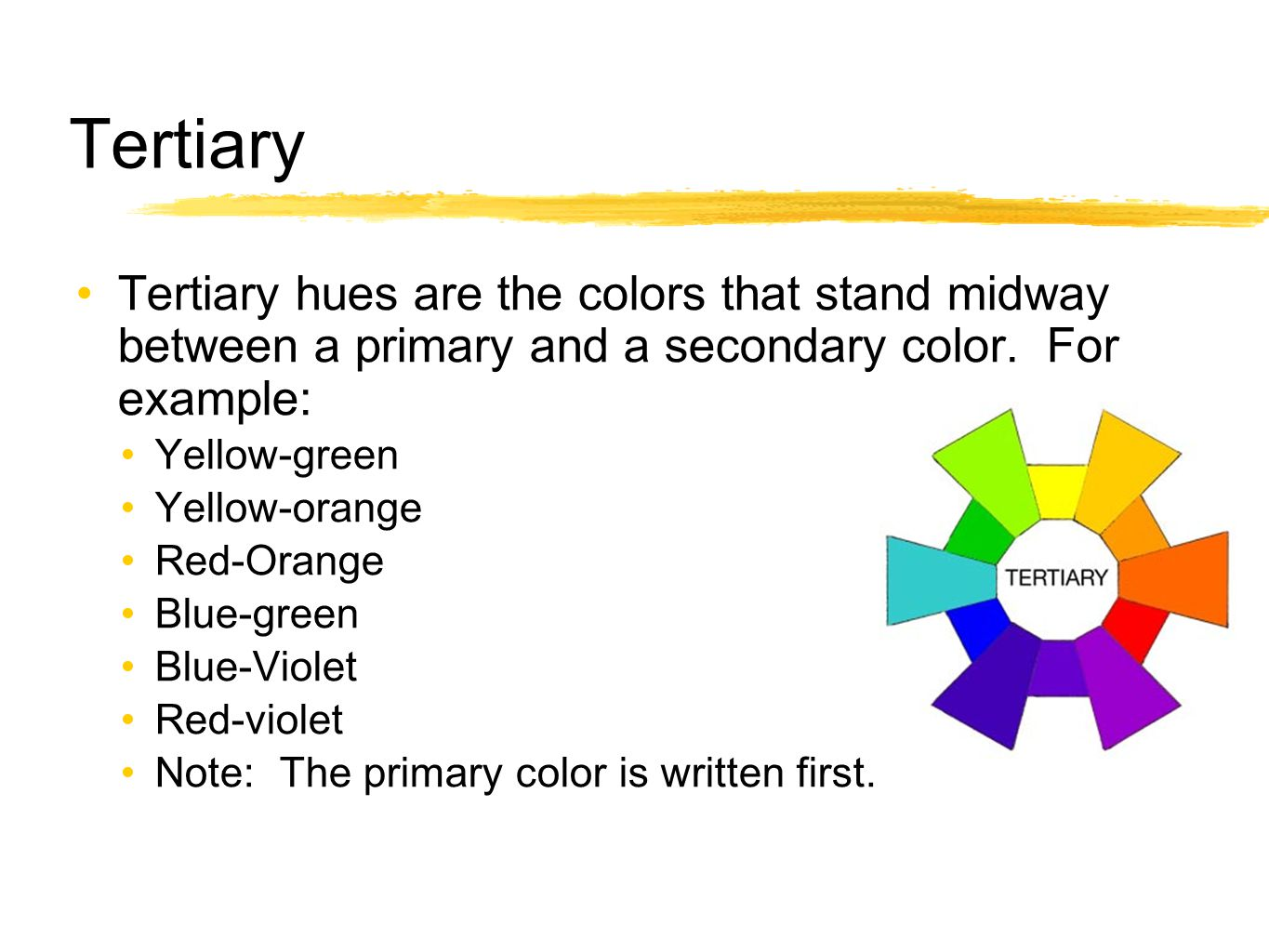 Tertiary Tertiary hues are the colors that stand midway between a primary and a secondary color. For example:
