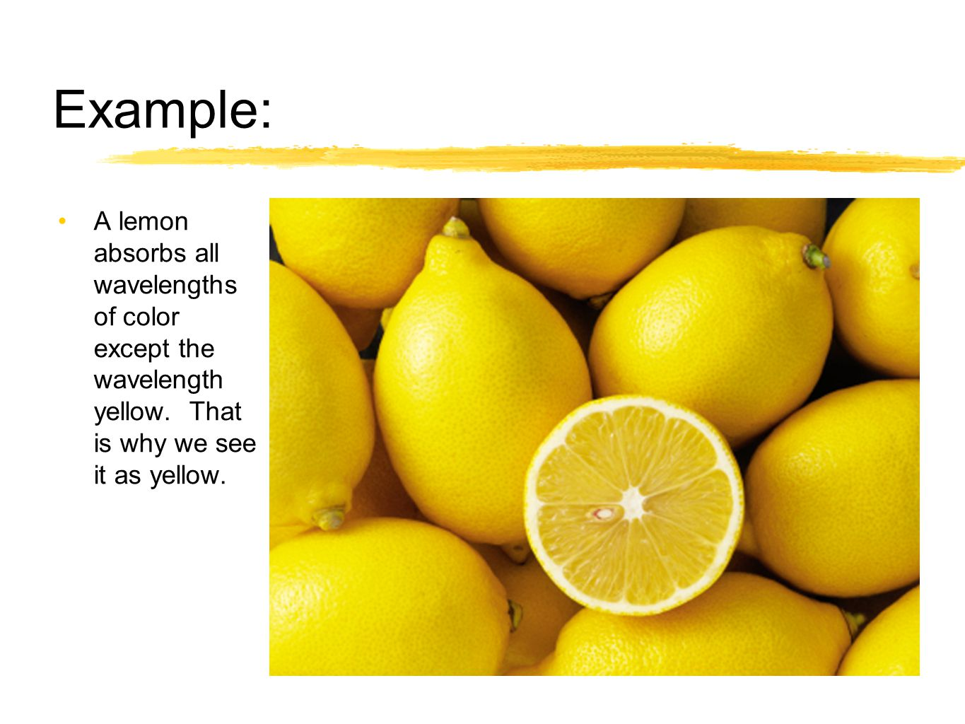 Example: A lemon absorbs all wavelengths of color except the wavelength yellow.