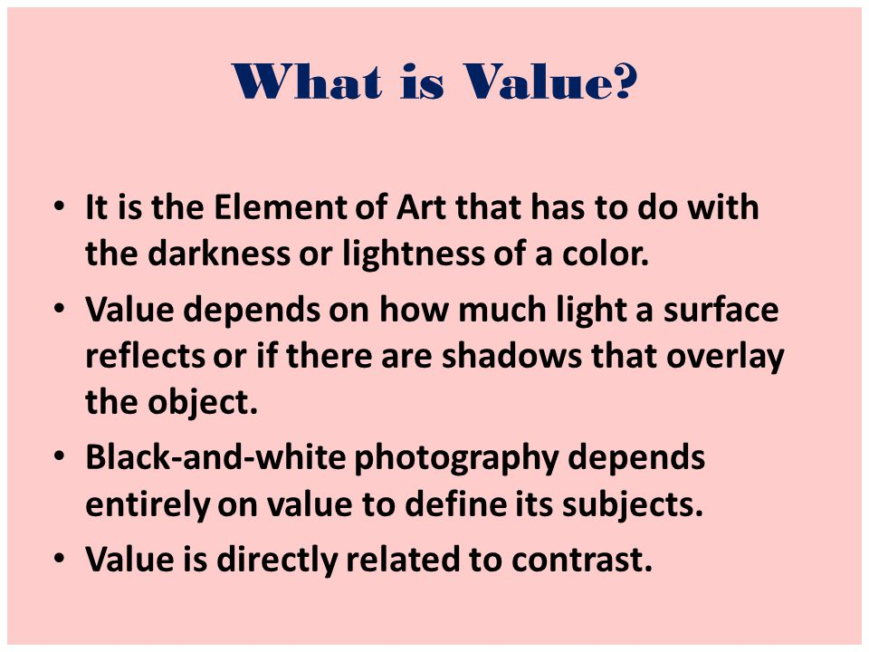 What is Value It is the Element of Art that has to do with the darkness or lightness of a color.
