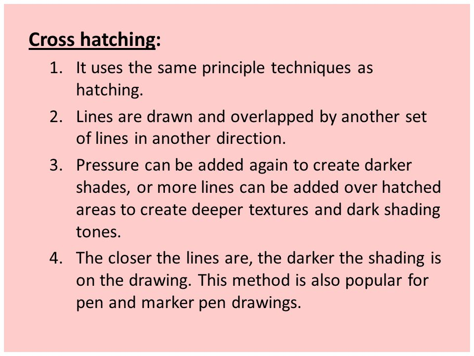 Cross hatching: It uses the same principle techniques as hatching.