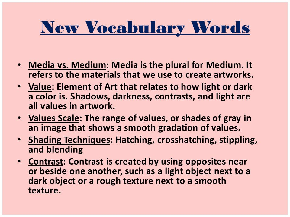 New Vocabulary Words Media vs. Medium: Media is the plural for Medium. It refers to the materials that we use to create artworks.