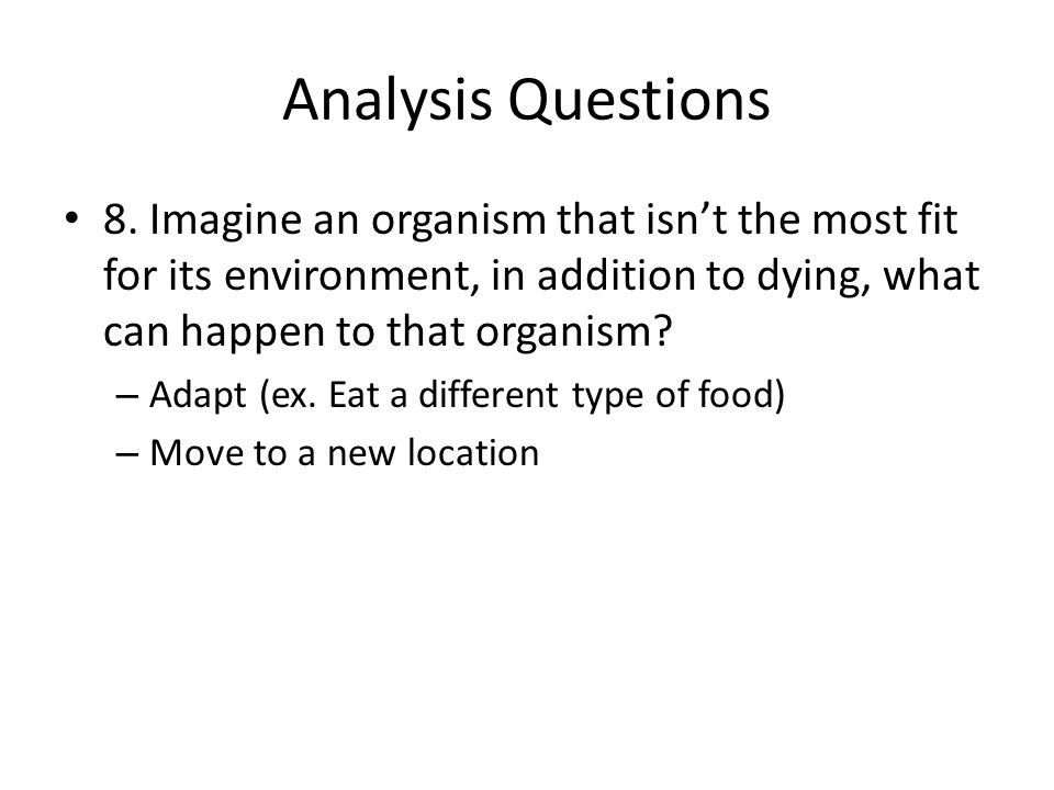 Analysis Questions 8. Imagine an organism that isn't the most fit for its environment, in addition to dying, what can happen to that organism