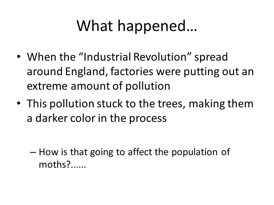 What happened… When the Industrial Revolution spread around England, factories were putting out an extreme amount of pollution.