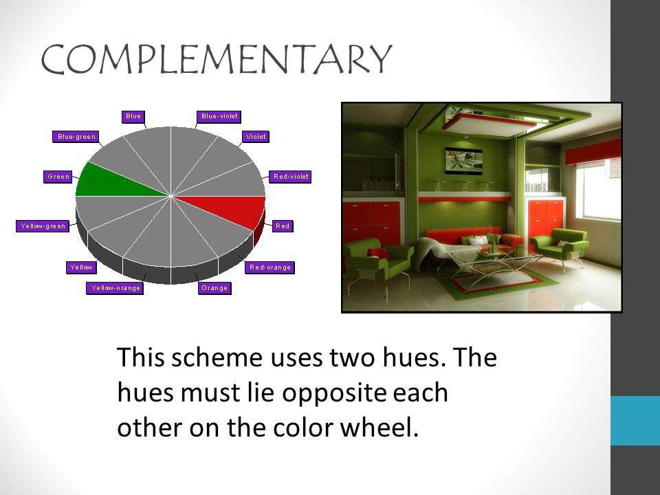 COMPLEMENTARY This scheme uses two hues. The hues must lie opposite each other on the color wheel.