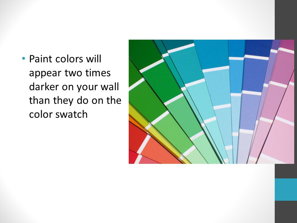 Paint colors will appear two times darker on your wall than they do on the color swatch