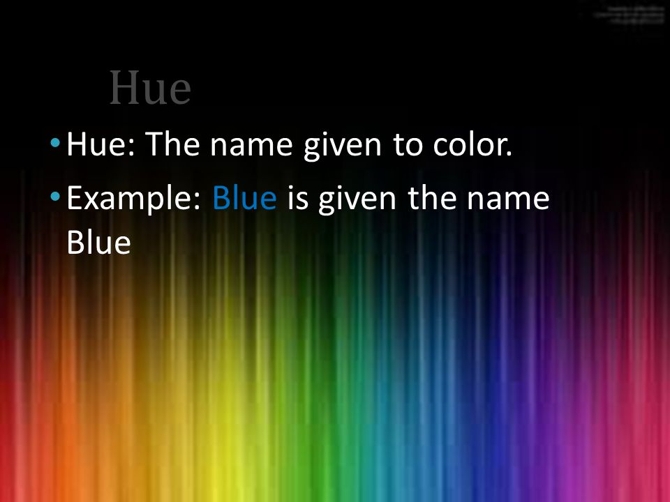 Hue Hue: The name given to color. Example: Blue is given the name Blue