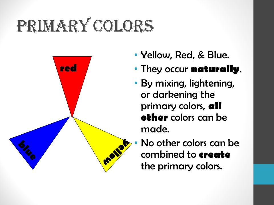 PRIMARY COLORS Yellow, Red, & Blue. They occur naturally. red