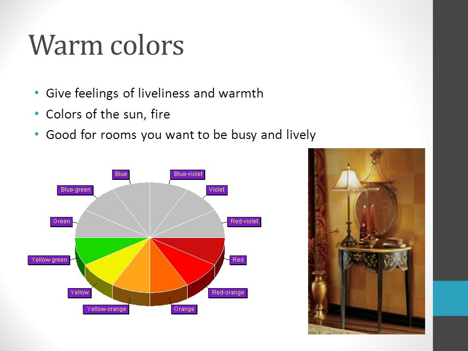 Warm colors Give feelings of liveliness and warmth