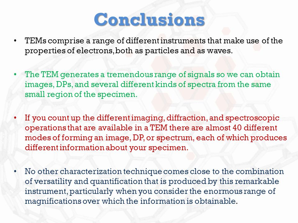 Conclusions TEMs comprise a range of different instruments that make use of the properties of electrons, both as particles and as waves.