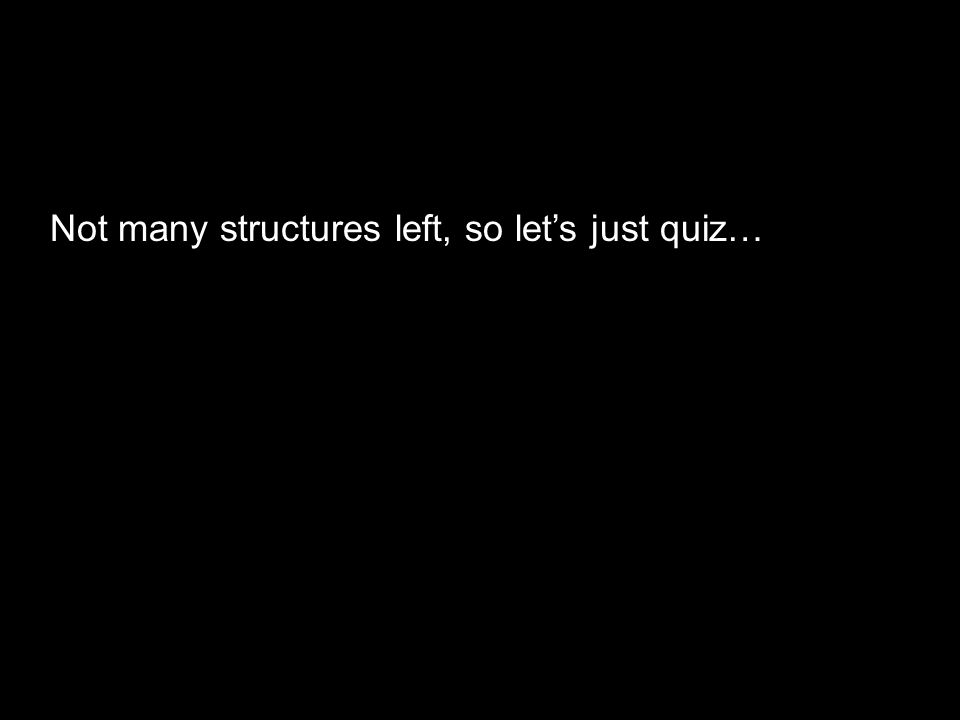 Not many structures left, so let's just quiz…