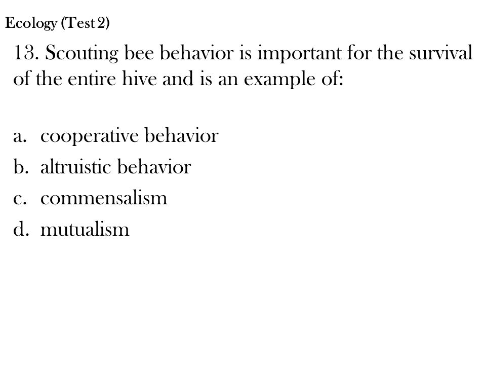 Ecology (Test 2) 13. Scouting bee behavior is important for the survival of the entire hive and is an example of: