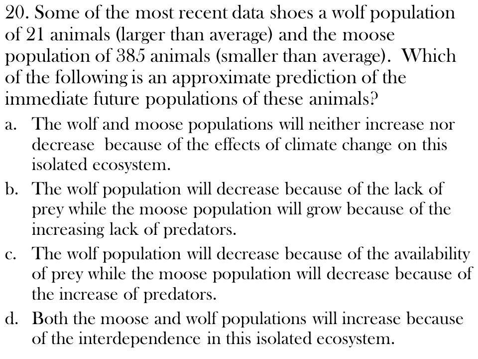 20. Some of the most recent data shoes a wolf population of 21 animals (larger than average) and the moose population of 385 animals (smaller than average). Which of the following is an approximate prediction of the immediate future populations of these animals