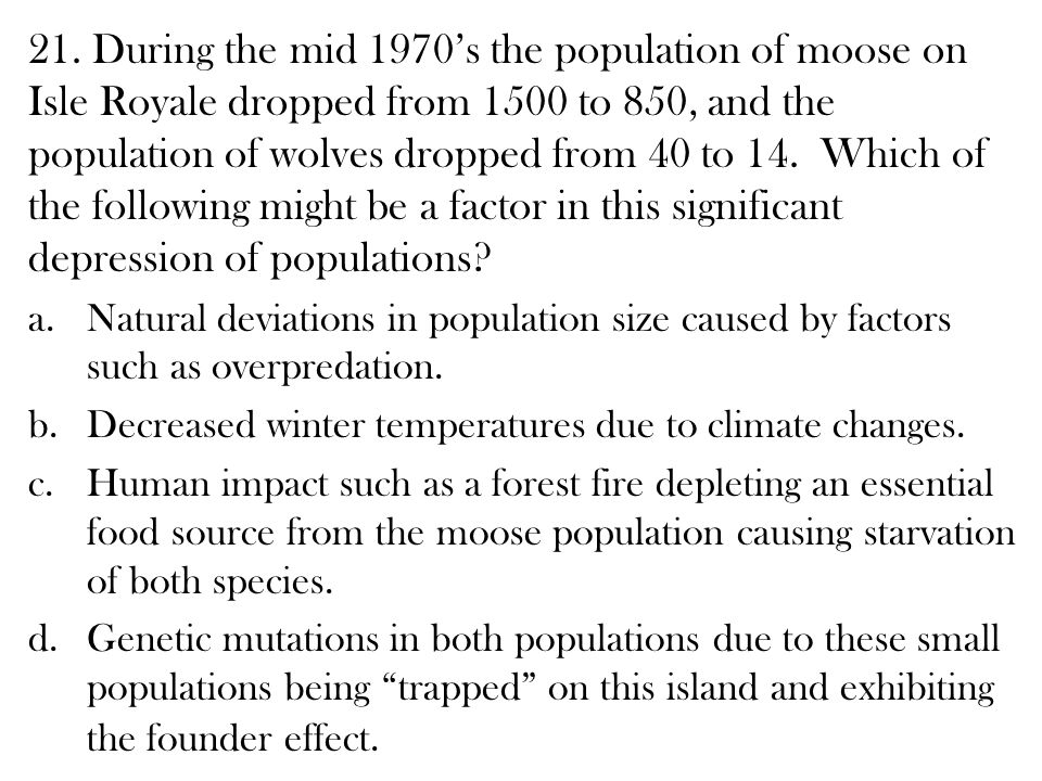 21. During the mid 1970's the population of moose on Isle Royale dropped from 1500 to 850, and the population of wolves dropped from 40 to 14. Which of the following might be a factor in this significant depression of populations