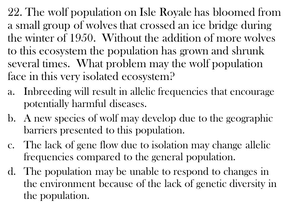 22. The wolf population on Isle Royale has bloomed from a small group of wolves that crossed an ice bridge during the winter of 1950. Without the addition of more wolves to this ecosystem the population has grown and shrunk several times. What problem may the wolf population face in this very isolated ecosystem