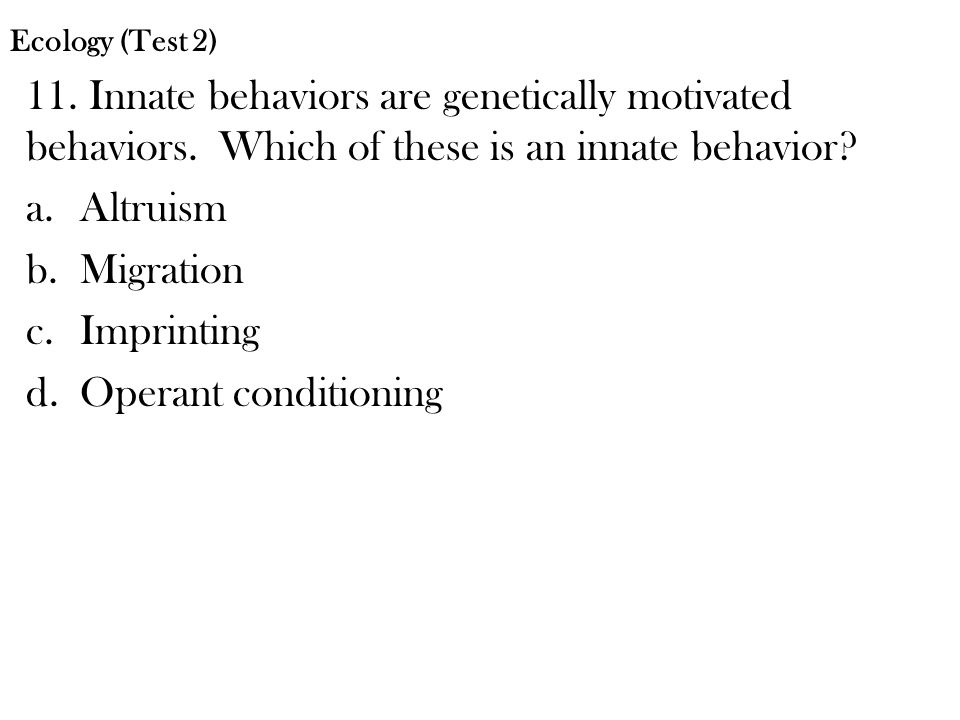 Ecology (Test 2) 11. Innate behaviors are genetically motivated behaviors. Which of these is an innate behavior