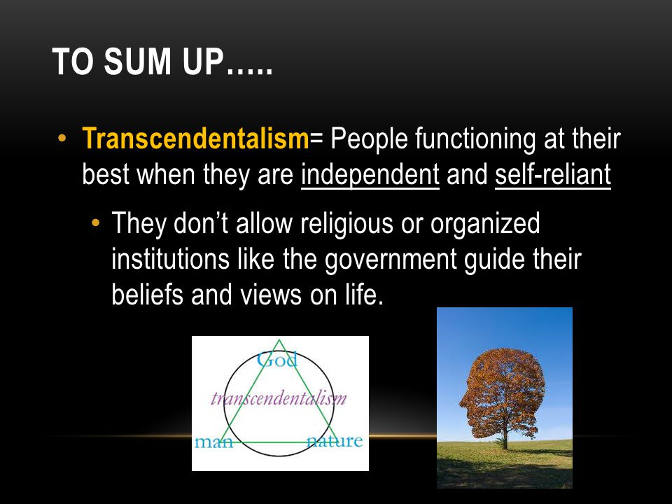 To sum up….. Transcendentalism= People functioning at their best when they are independent and self-reliant.