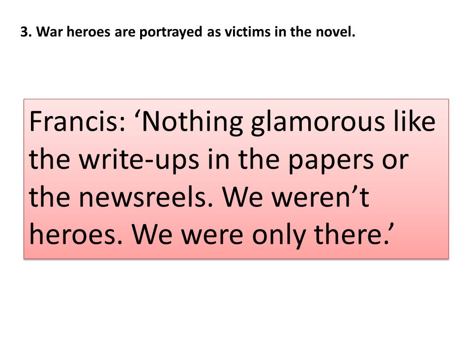3. War heroes are portrayed as victims in the novel.
