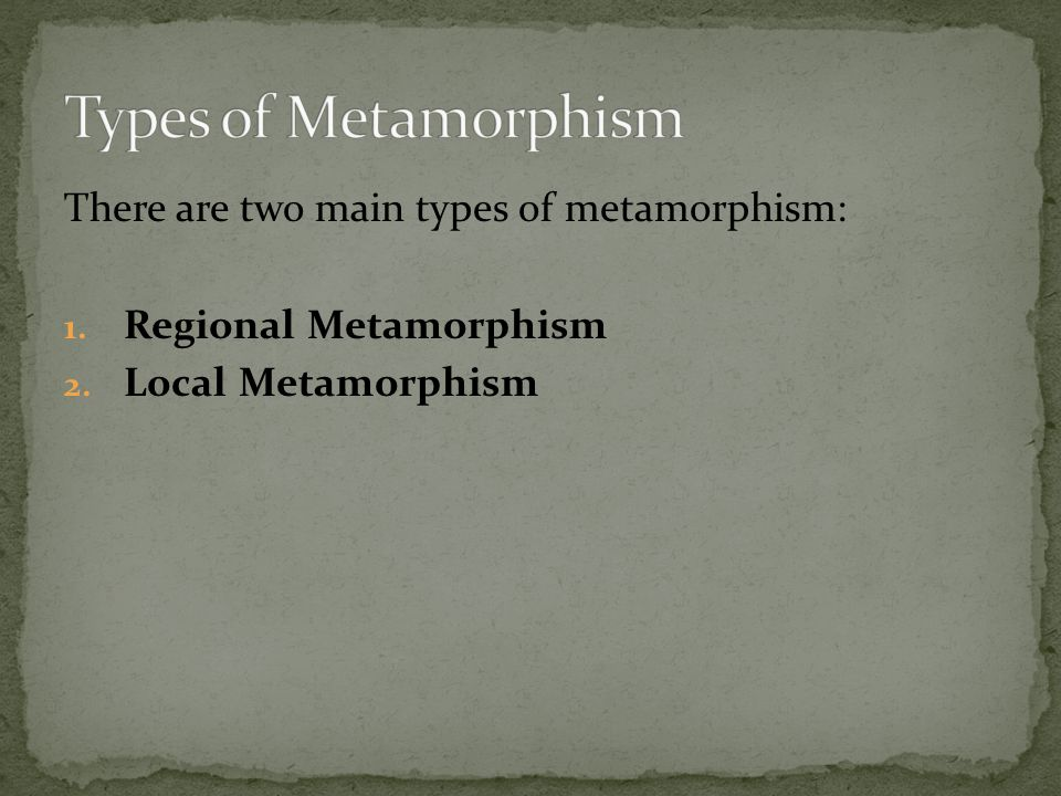 Types of Metamorphism There are two main types of metamorphism: