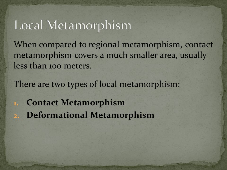Local Metamorphism When compared to regional metamorphism, contact metamorphism covers a much smaller area, usually less than 100 meters.