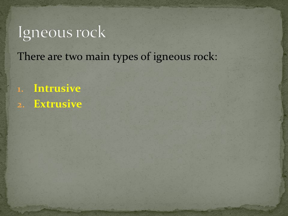 Igneous rock There are two main types of igneous rock: Intrusive