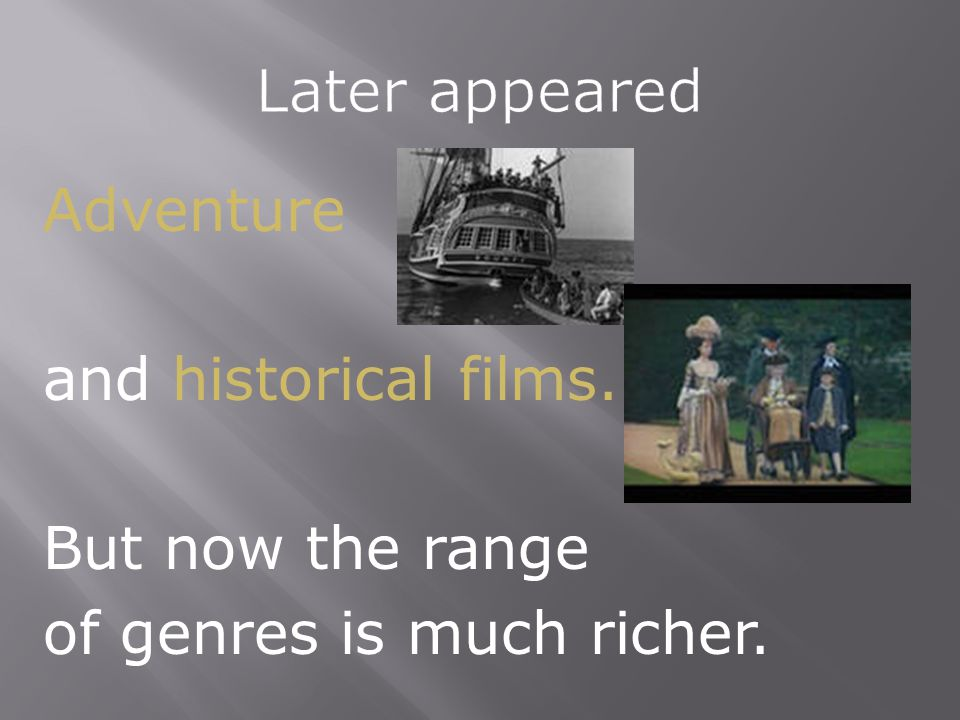 Later appeared Adventure and historical films. But now the range of genres is much richer.