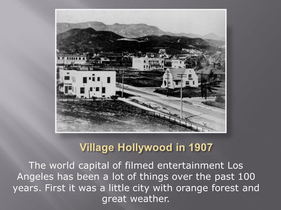 Village Hollywood in 1907 has been a lot of things. First it was a little town with orange forest and great weather.