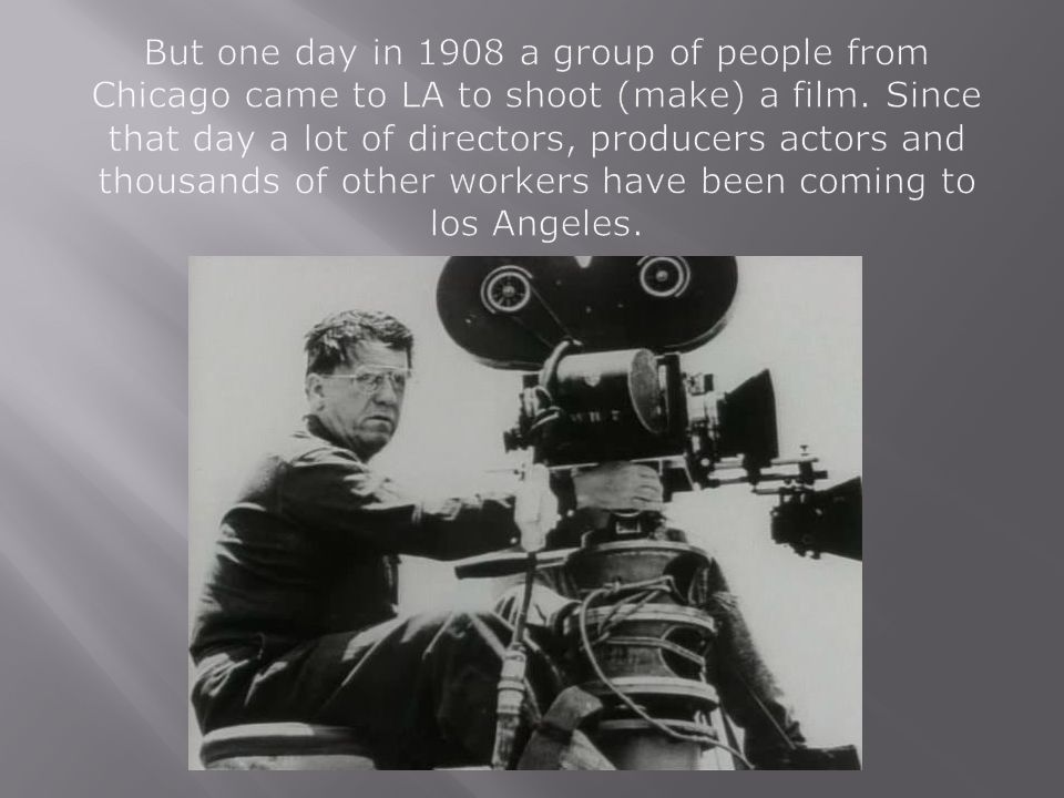 But one day in 1908 a group of people from Chicago came to LA to shoot (make) a film. Since that day a lot of directors, producers actors and thousands of other workers have been coming to los Angeles.