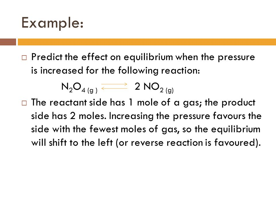 Example: Predict the effect on equilibrium when the pressure is increased for the following reaction: