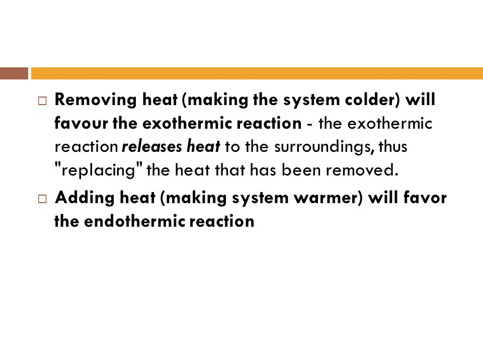 Removing heat (making the system colder) will favour the exothermic reaction - the exothermic reaction releases heat to the surroundings, thus replacing the heat that has been removed.
