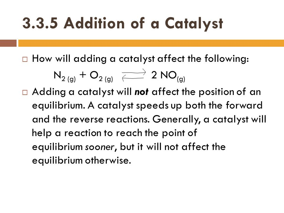 3.3.5 Addition of a Catalyst How will adding a catalyst affect the following: N2 (g) + O2 (g) 2 NO(g)