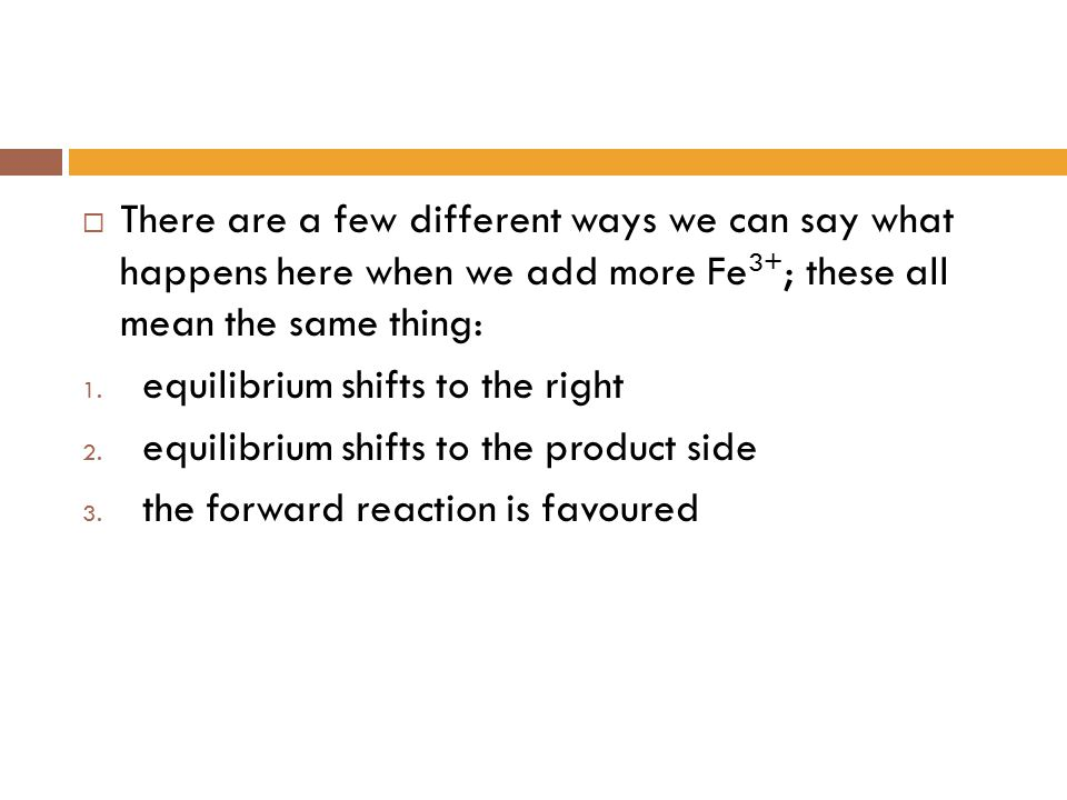 There are a few different ways we can say what happens here when we add more Fe3+; these all mean the same thing: