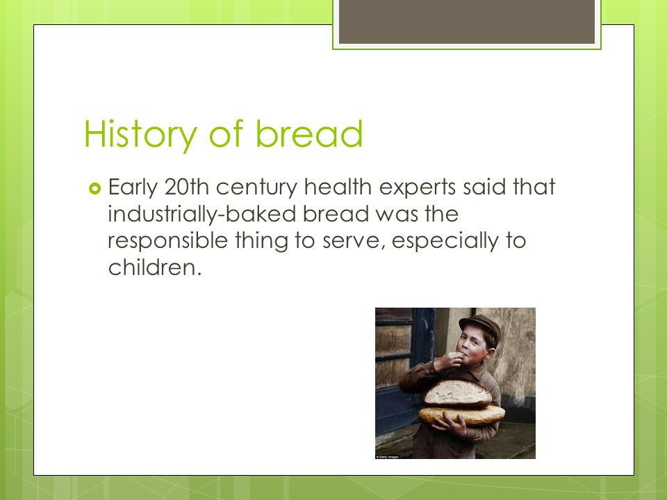 History of bread Early 20th century health experts said that industrially-baked bread was the responsible thing to serve, especially to children.
