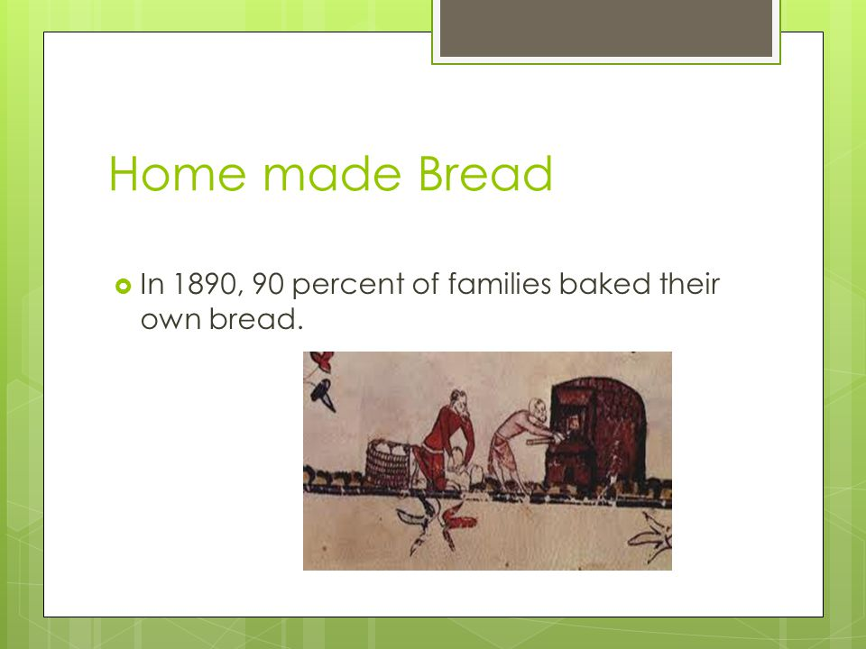 Home made Bread In 1890, 90 percent of families baked their own bread.